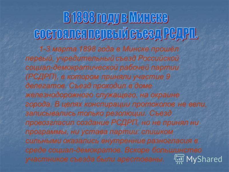 Первый съезд РСДРП в Минске. 1898 1-3 марта 1898 года в Минске прошёл первый, учредительный съезд Российской социал-демократической рабочей партии (РСДРП), в котором приняли участие 9 делегатов. Съезд проходил в доме железнодорожного служащего, на ок