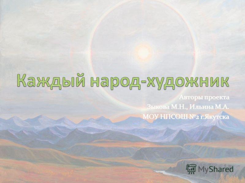 Авторы проекта Зыкова М.Н., Ильина М.А. МОУ НПСОШ 2 г.Якутска