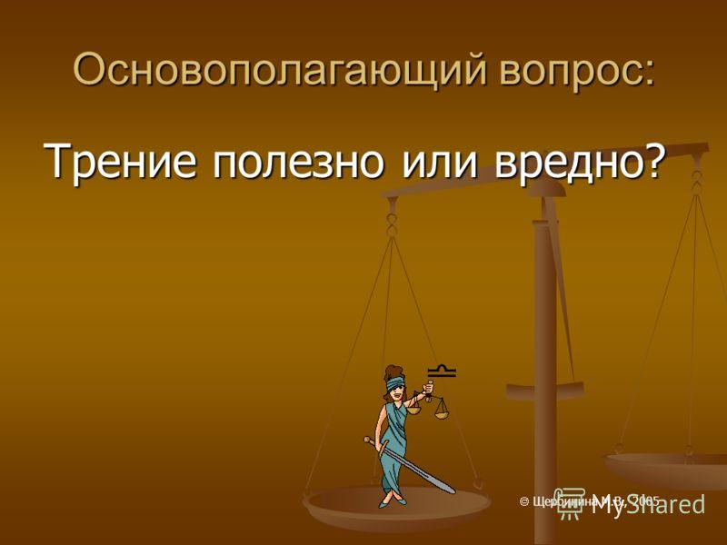Основополагающий вопрос: Трение полезно или вредно? Щербинина М.В., 2005