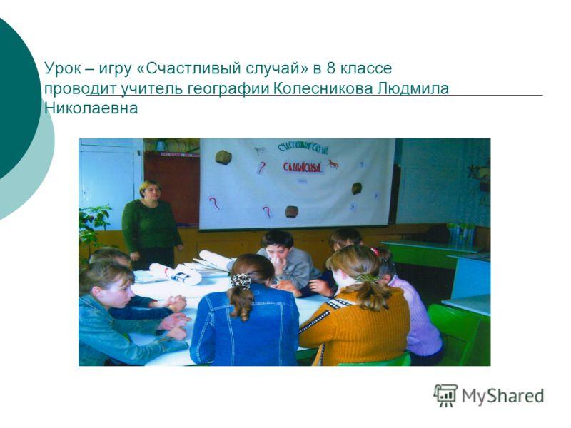 Урок – игру «Счастливый случай» в 8 классе проводит учитель географии Колесникова Людмила Николаевна