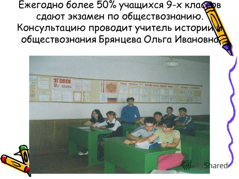 Ежегодно более 50% учащихся 9-х классов сдают экзамен по обществознанию. Консультацию проводит учитель истории и обществознания Брянцева Ольга Ивановна