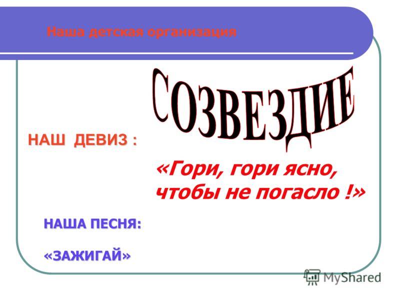 НАШ ДЕВИЗ : Наша детская организация «Гори, гори ясно, чтобы не погасло !» НАША ПЕСНЯ: «ЗАЖИГАЙ»