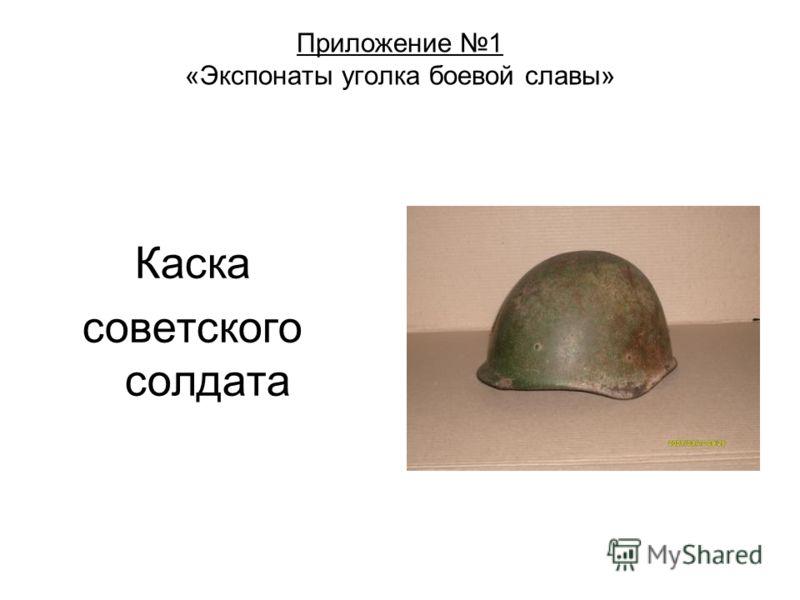 Приложение 1 «Экспонаты уголка боевой славы» Каска советского солдата
