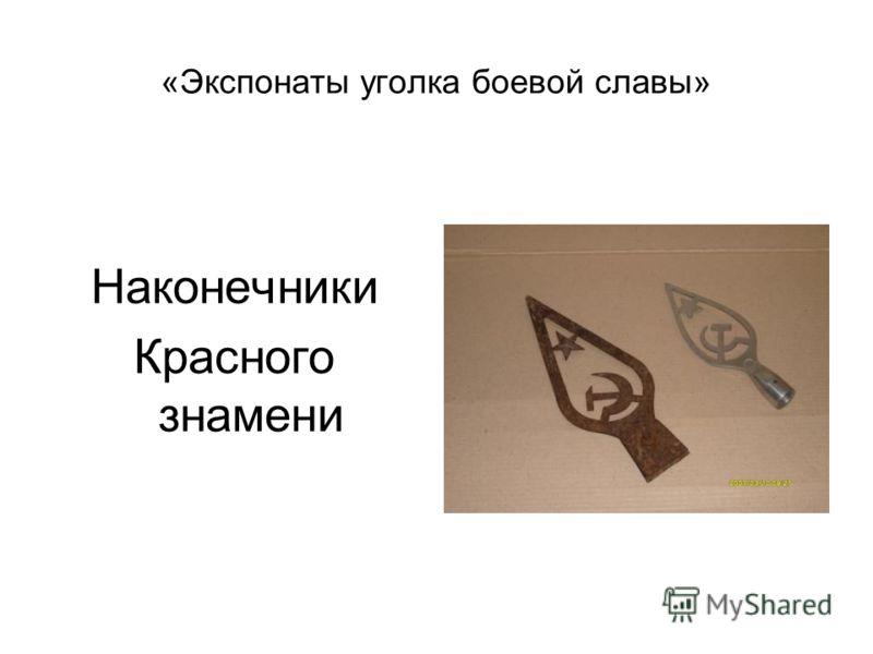 «Экспонаты уголка боевой славы» Наконечники Красного знамени
