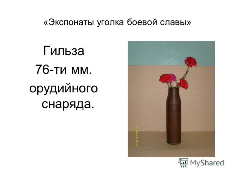 «Экспонаты уголка боевой славы» Гильза 76-ти мм. орудийного снаряда.