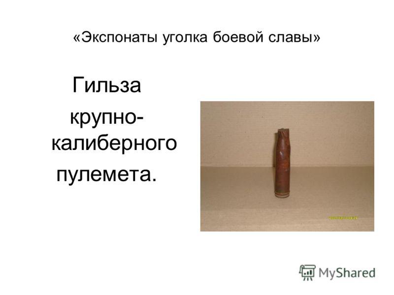 «Экспонаты уголка боевой славы» Гильза крупно- калиберного пулемета.