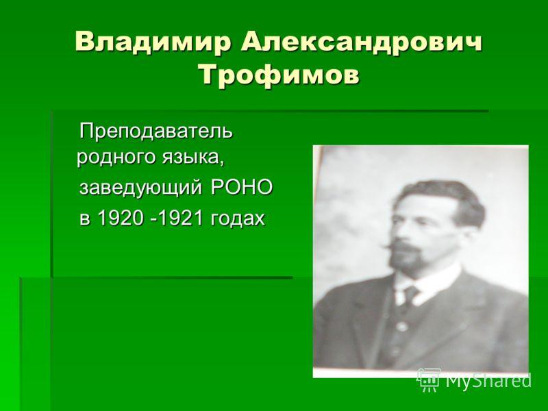 Владимир Александрович Трофимов Преподаватель родного языка, Преподаватель родного языка, заведующий РОНО заведующий РОНО в 1920 -1921 годах в 1920 -1921 годах