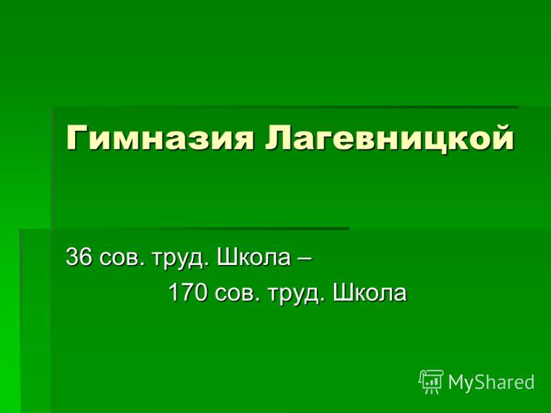 Гимназия Лагевницкой 36 сов. труд. Школа – 170 сов. труд. Школа 170 сов. труд. Школа