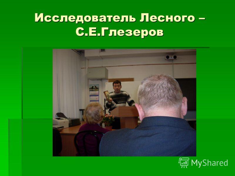 Исследователь Лесного – С.Е.Глезеров