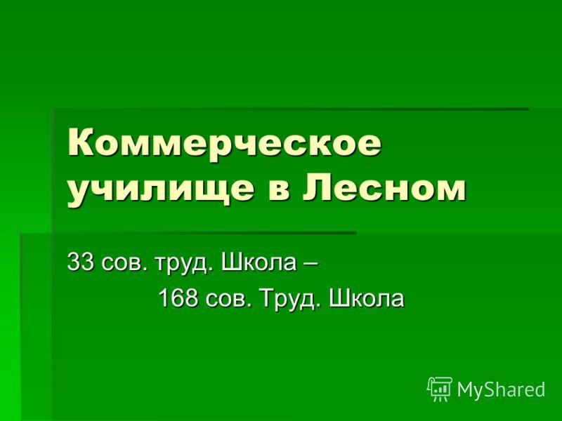 Коммерческое училище в Лесном 33 сов. труд. Школа – 168 сов. Труд. Школа 168 сов. Труд. Школа