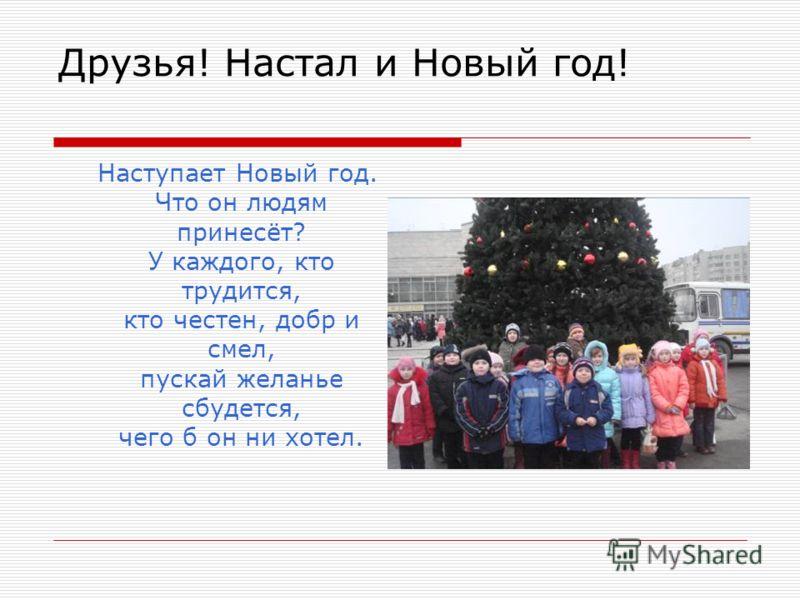 Друзья! Настал и Новый год! Наступает Новый год. Что он людям принесёт? У каждого, кто трудится, кто честен, добр и смел, пускай желанье сбудется, чего б он ни хотел.