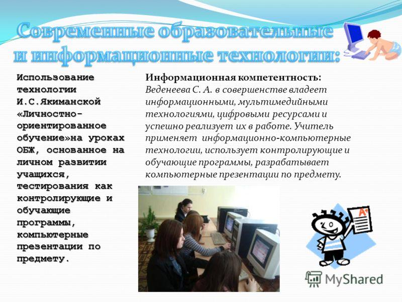 Использование технологии И.С.Якиманской «Личностно- ориентированное обучение»на уроках ОБЖ, основанное на личном развитии учащихся, тестирования как контролирующие и обучающие программы, компьютерные презентации по предмету. Информационная компетентн