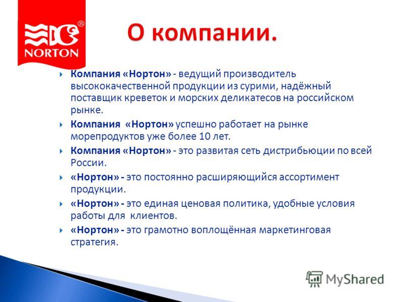 Компания «Нортон» - ведущий производитель высококачественной продукции из сурими, надёжный поставщик креветок и морских деликатесов на российском рынке. Компания «Нортон» успешно работает на рынке морепродуктов уже более 10 лет. Компания «Нортон» - э