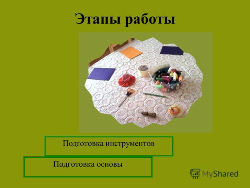 Подготовка основы Подготовка инструментов Этапы работы