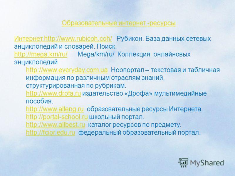 Образовательные интернет -ресурсы Интернет.http://www.rubicoh.coh/Интернет.http://www.rubicoh.coh/ Рубикон. База данных сетевых энциклопедий и словарей. Поиск. http://mega.km/ru/http://mega.km/ru/ Mega/km/ru/ Коллекция онлайновых энциклопедий http://