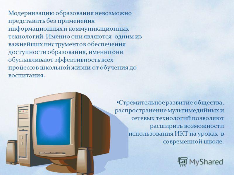 Модернизацию образования невозможно представить без применения информационных и коммуникационных технологий. Именно они являются одним из важнейших инструментов обеспечения доступности образования, именно они обуславливают эффективность всех процессо