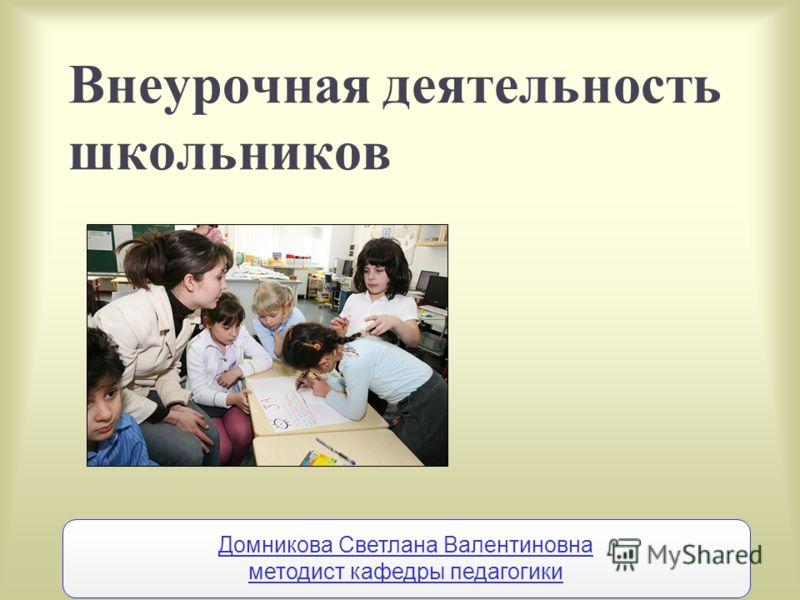 Внеурочная деятельность школьников Домникова Светлана Валентиновна методист кафедры педагогики