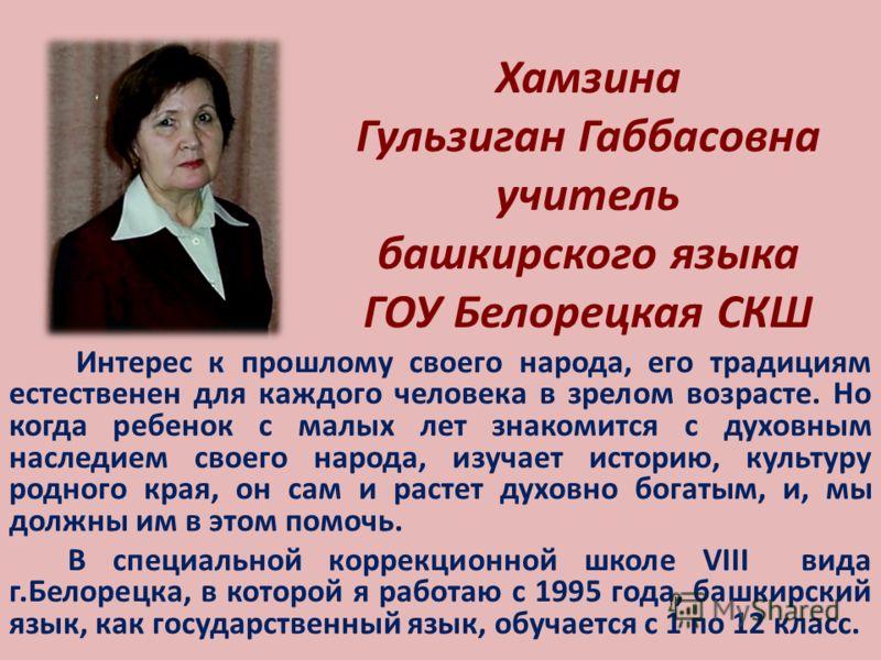 Хамзина Гульзиган Габбасовна учитель башкирского языка ГОУ Белорецкая СКШ Интерес к прошлому своего народа, его традициям естественен для каждого человека в зрелом возрасте. Но когда ребенок с малых лет знакомится с духовным наследием своего народа,
