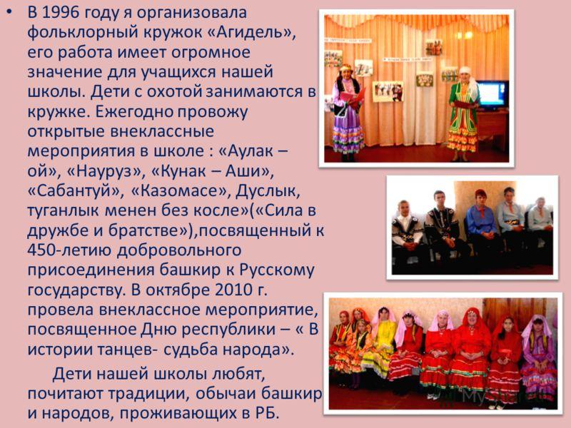 В 1996 году я организовала фольклорный кружок «Агидель», его работа имеет огромное значение для учащихся нашей школы. Дети с охотой занимаются в кружке. Ежегодно провожу открытые внеклассные мероприятия в школе : «Аулак – ой», «Науруз», «Кунак – Аши»