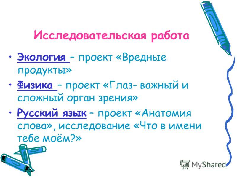 Исследовательская работа Экология – проект «Вредные продукты» Физика – проект «Глаз- важный и сложный орган зрения» Русский язык – проект «Анатомия слова», исследование «Что в имени тебе моём?»