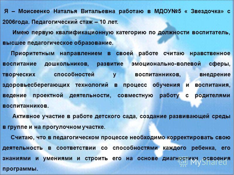 Я – Моисеенко Наталья Витальевна работаю в МДОУ5 « Звездочка» с 2006года. Педагогический стаж – 10 лет. Имею первую квалификационную категорию по должности воспитатель, высшее педагогическое образование. Приоритетным направлением в своей работе счита
