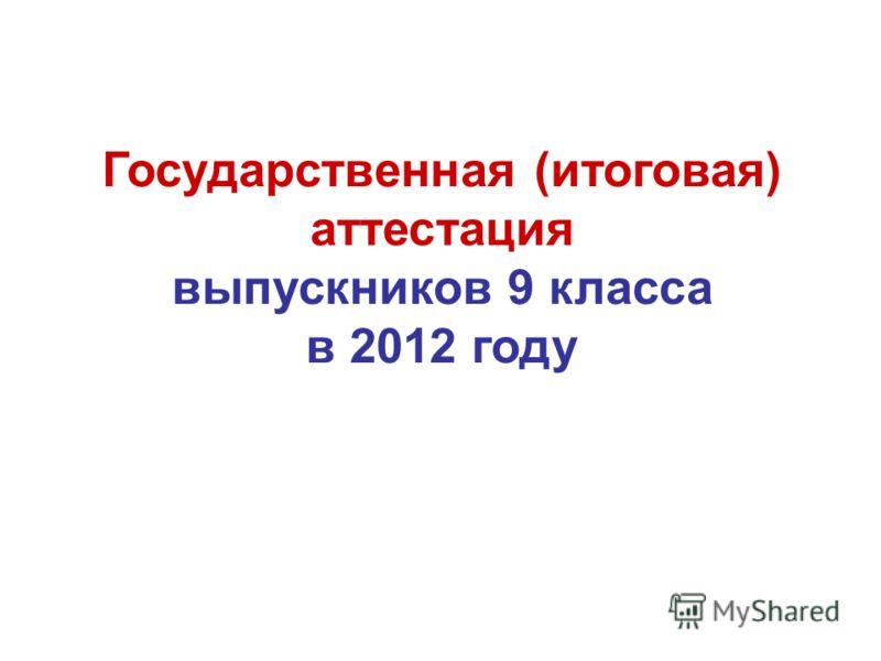 Государственная (итоговая) аттестация выпускников 9 класса в 2012 году