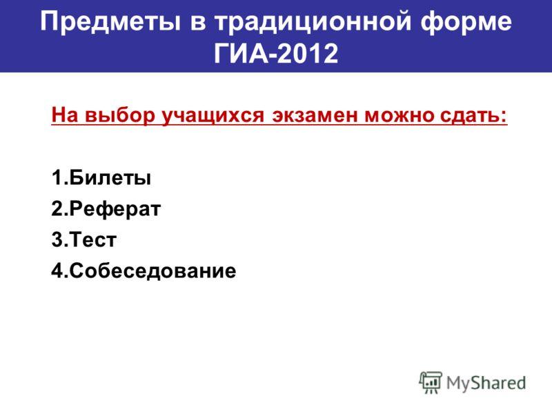 Предметы в традиционной форме ГИА-2012 На выбор учащихся экзамен можно сдать: 1.Билеты 2.Реферат 3.Тест 4.Собеседование