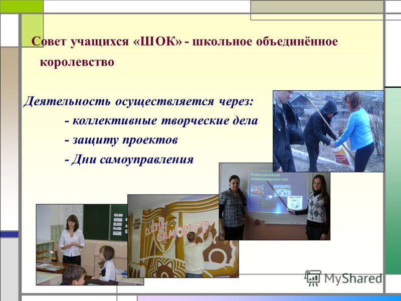 Совет учащихся «ШОК» - школьное объединённое королевство Деятельность осуществляется через: - коллективные творческие дела - защиту проектов - Дни самоуправления