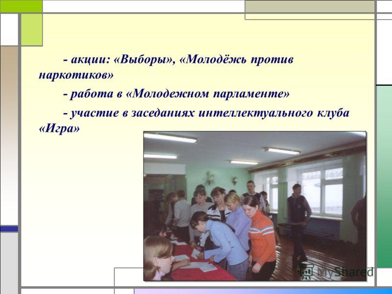 - акции: «Выборы», «Молодёжь против наркотиков» - работа в «Молодежном парламенте» - участие в заседаниях интеллектуального клуба «Игра»