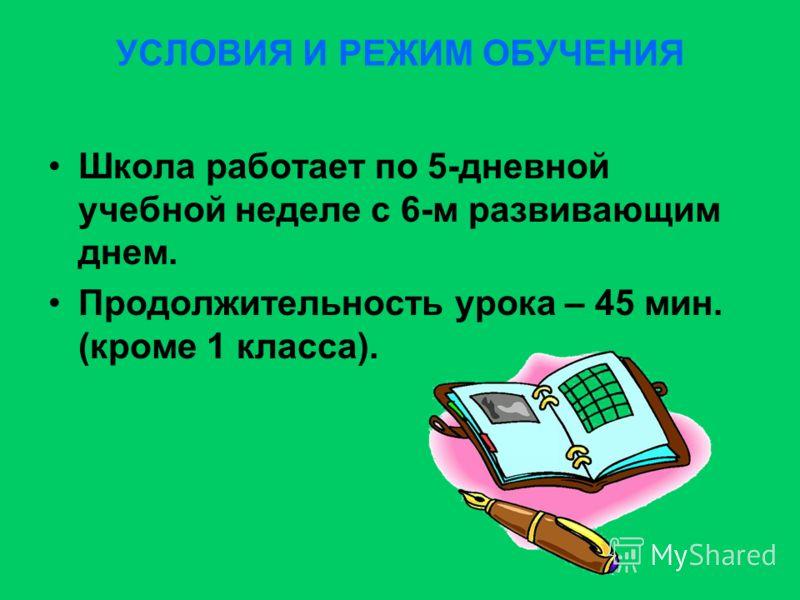 УСЛОВИЯ И РЕЖИМ ОБУЧЕНИЯ Школа работает по 5-дневной учебной неделе с 6-м развивающим днем. Продолжительность урока – 45 мин. (кроме 1 класса).
