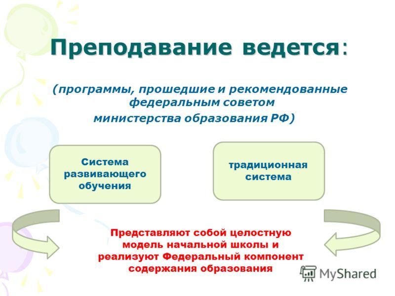 Преподавание ведется: (программы, прошедшие и рекомендованные федеральным советом министерства образования РФ) Система развивающего обучения традиционная система Представляют собой целостную модель начальной школы и реализуют Федеральный компонент со