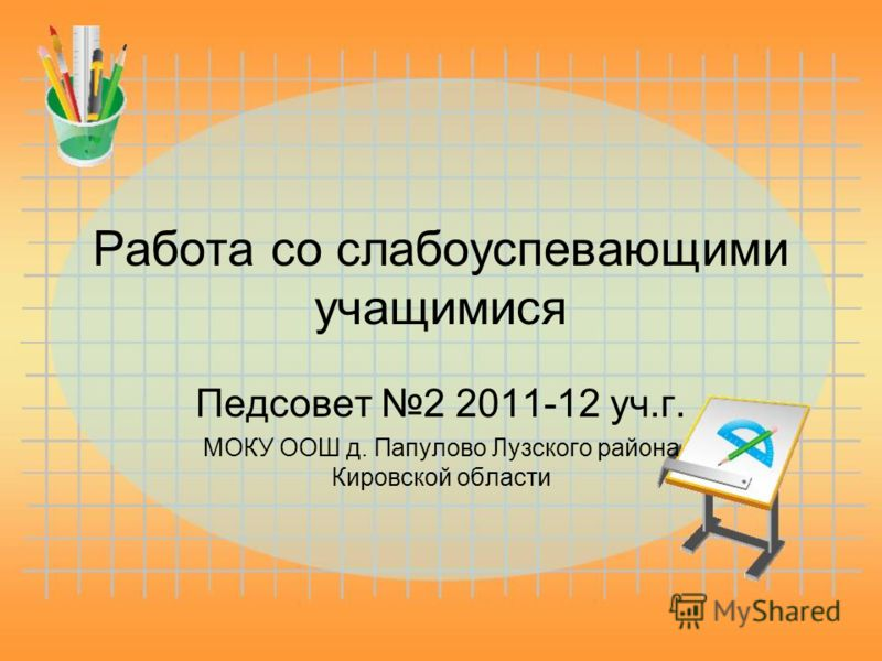 Работа со слабоуспевающими учащимися Педсовет 2 2011-12 уч.г. МОКУ ООШ д. Папулово Лузского района Кировской области