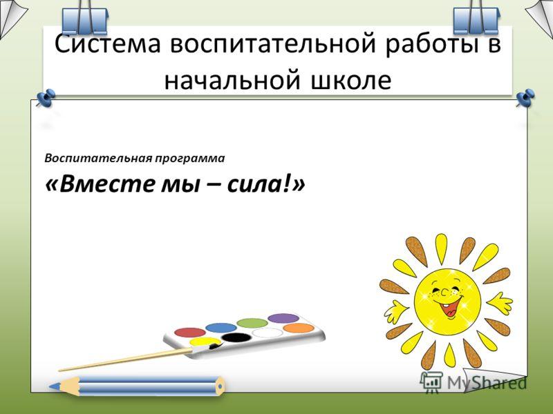 Система воспитательной работы в начальной школе Воспитательная программа «Вместе мы – сила!»
