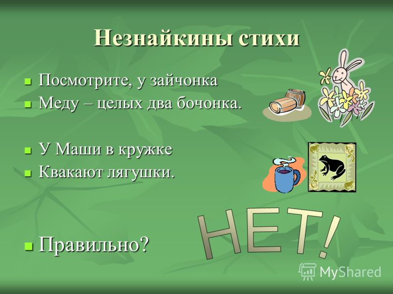 Незнайкины стихи Посмотрите, у зайчонка Посмотрите, у зайчонка Меду – целых два бочонка. Меду – целых два бочонка. У Маши в кружке У Маши в кружке Квакают лягушки. Квакают лягушки. Правильно? Правильно?