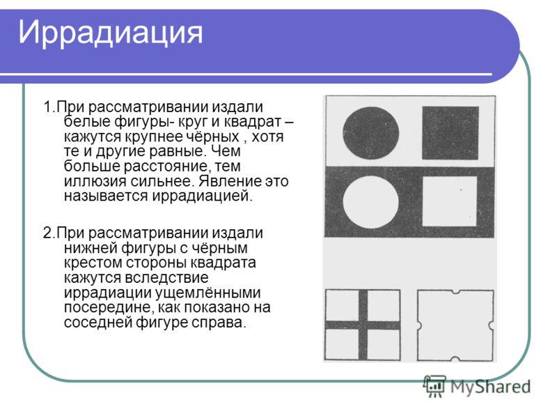 Иррадиация 1.При рассматривании издали белые фигуры- круг и квадрат – кажутся крупнее чёрных, хотя те и другие равные. Чем больше расстояние, тем иллюзия сильнее. Явление это называется иррадиацией. 2.При рассматривании издали нижней фигуры с чёрным