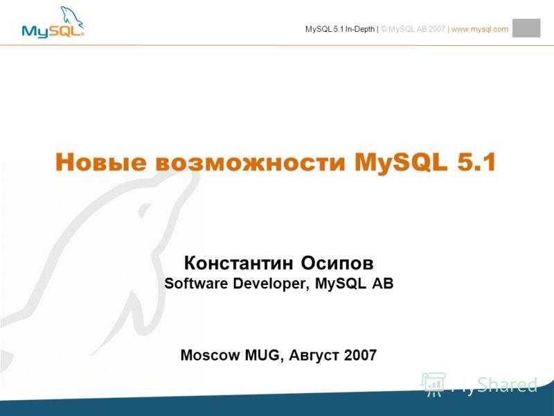 MySQL 5.1 In-Depth | © MySQL AB 2007 | www.mysql.com Константин Осипов Software Developer, MySQL AB Moscow MUG, Август 2007 Новые возможности MySQL 5.1