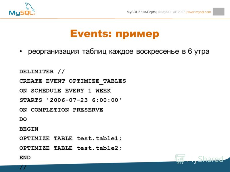 MySQL 5.1 In-Depth | © MySQL AB 2007 | www.mysql.com Events: пример реорганизация таблиц каждое воскресенье в 6 утра DELIMITER // CREATE EVENT OPTIMIZE_TABLES ON SCHEDULE EVERY 1 WEEK STARTS '2006-07-23 6:00:00' ON COMPLETION PRESERVE DO BEGIN OPTIMI
