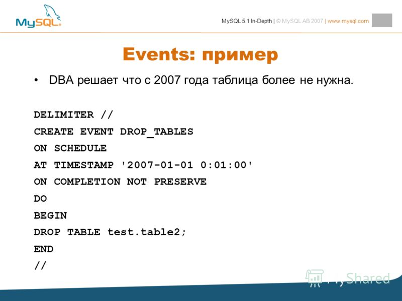 MySQL 5.1 In-Depth | © MySQL AB 2007 | www.mysql.com Events: пример DBA решает что с 2007 года таблица более не нужна. DELIMITER // CREATE EVENT DROP_TABLES ON SCHEDULE AT TIMESTAMP '2007-01-01 0:01:00' ON COMPLETION NOT PRESERVE DO BEGIN DROP TABLE
