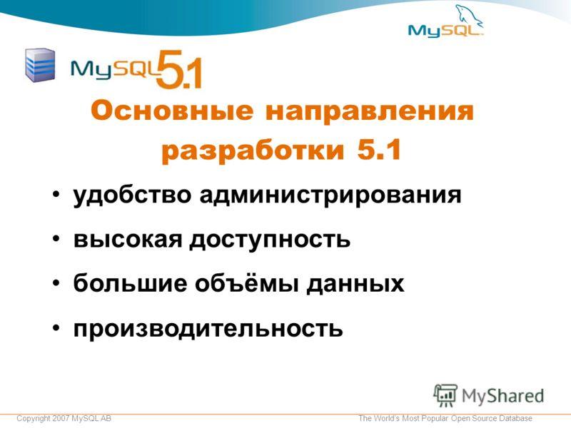 Copyright 2007 MySQL ABThe Worlds Most Popular Open Source Database Основные направления разработки 5.1 удобство администрирования высокая доступность большие объёмы данных производительность