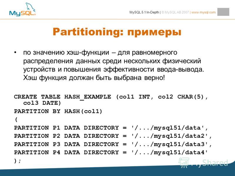 MySQL 5.1 In-Depth | © MySQL AB 2007 | www.mysql.com Partitioning: примеры по значению хэш-функции – для равномерного распределения данных среди нескольких физический устройств и повышения эффективности ввода-вывода. Хэш функция должан быть выбрана в