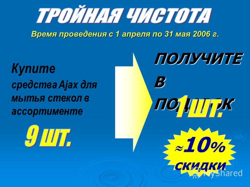 Купите средства Ajax для мытья стекол в ассортименте 10 % скидки ПОЛУЧИТЕ В ПОДАРОК Время проведения с 1 апреля по 31 мая 2006 г.