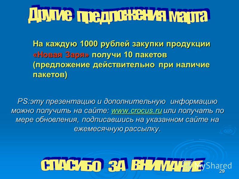 29 На каждую 1000 рублей закупки продукции «Новая Заря» получи 10 пакетов (предложение действительно при наличие пакетов) PS:эту презентацию и дополнительную информацию можно получить на сайте: www.crocus.ru или получать по мере обновления, подписавш