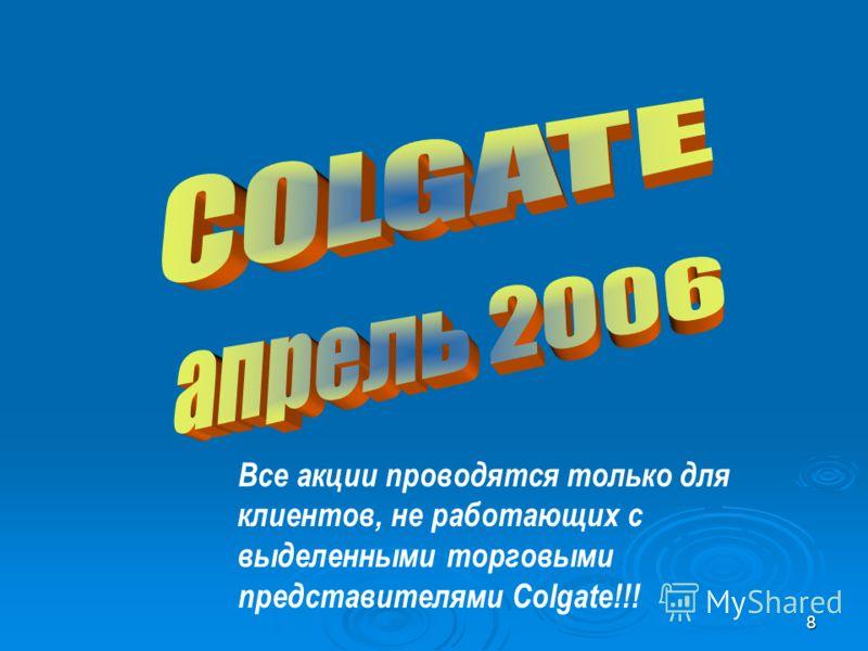 8 Все акции проводятся только для клиентов, не работающих с выделенными торговыми представителями Colgate!!!