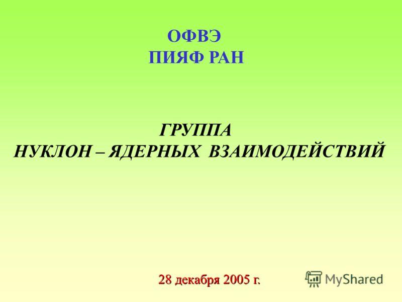 ГРУППА НУКЛОН – ЯДЕРНЫХ ВЗАИМОДЕЙСТВИЙ ОФВЭ ПИЯФ РАН 28 декабря 2005 г.