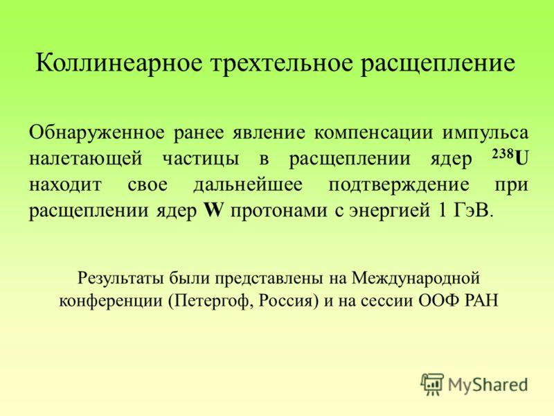 Коллинеарное трехтельное расщепление Обнаруженное ранее явление компенсации импульса налетающей частицы в расщеплении ядер 238 U находит свое дальнейшее подтверждение при расщеплении ядер W протонами с энергией 1 ГэВ. Результаты были представлены на