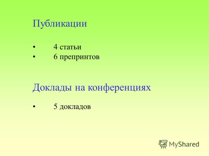 Публикации 4 статьи 6 препринтов Доклады на конференциях 5 докладов
