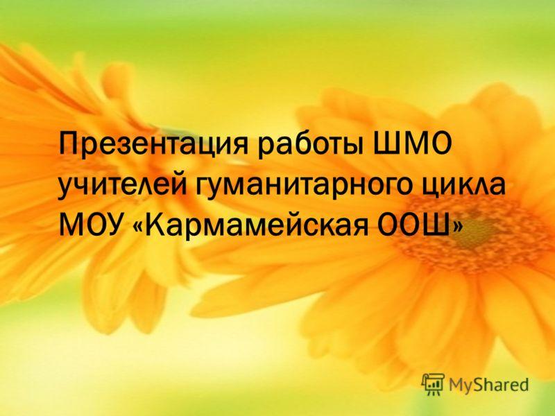 Презентация работы ШМО учителей гуманитарного цикла МОУ «Кармамейская ООШ»