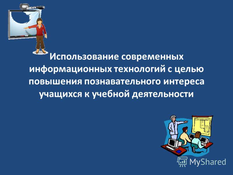Использование современных информационных технологий с целью повышения познавательного интереса учащихся к учебной деятельности