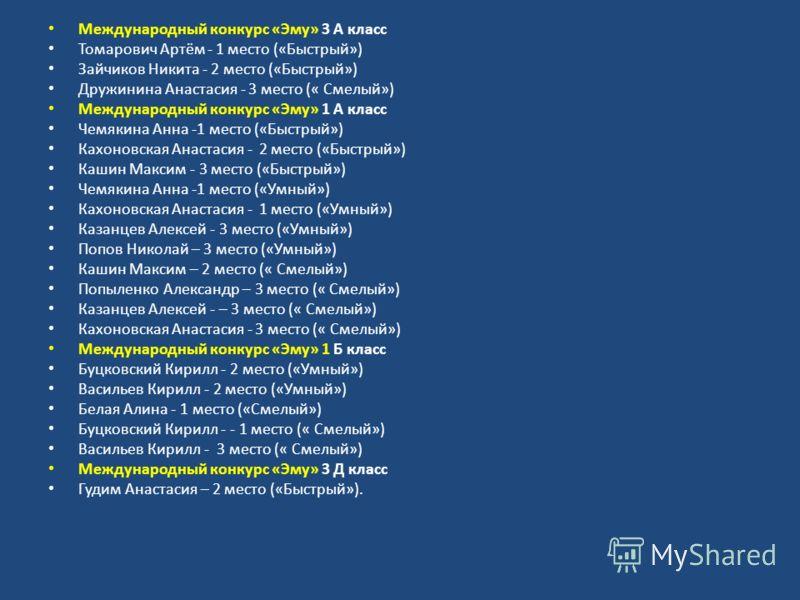Международный конкурс «Эму» 3 А класс Томарович Артём - 1 место («Быстрый») Зайчиков Никита - 2 место («Быстрый») Дружинина Анастасия - 3 место (« Смелый») Международный конкурс «Эму» 1 А класс Чемякина Анна -1 место («Быстрый») Кахоновская Анастасия
