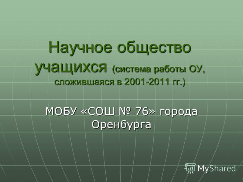 Научное общество учащихся (система работы ОУ, сложившаяся в 2001-2011 гг.) МОБУ «СОШ 76» города Оренбурга